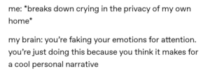 Crying, Brain, and Cool: me: *breaks down crying in the privacy of my own  home*  my brain: you're faking your emotions for attention.  you're just doing this because you think it makes for  a cool personal narrative Anyone else feel manipulative at all times no matter what???