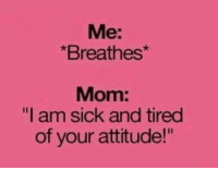 """Funny: Me:  *Breathes  Mom:  """"I am sick and tired  of your attitude!"""""""