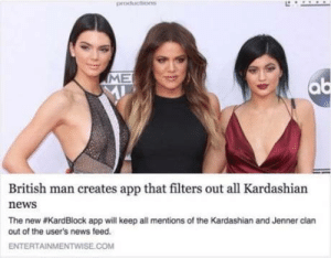 News, Kardashian, and British: ME  British man creates app that filters out all Kardashian  news  The new #KardBlock app will keep all mentions of the Kardashian and Jenner clan  out of the user's news feed.  ENTERTAINMENTWISE.COM Kardblock