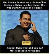Ex's, Jealous, and Memes: Me: Bro My Ex sent me a photo of her  kissing with her new boyfriend. She  was trying to make me jealous.  Bewakoof  Friend: Then what did you do?  Me: I sent it to her Daddy Perfect revenge :P