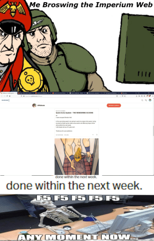 Please Bruva Our Savior Make it Quick.: Me Broswing the Imperium Web  Playin' Orkz iz fun! : Grimdan X  G How to mellee tau - Google S X  +  G Shit to do on a saturday? - Go X  The Regimental Standard- RX  Nova aba  Alfabusa  rafaelima (u/rafaelima) - Red X  creating glorious X  Smut For the Smut Throne  http://www.patreon.com/alfabusa  PATREON  Alfabusa  Become a patron  Oct 27 at 10:58am  Quick Extra Update THE RENDERING IS DONE  AY  I have escaped Render Hell.  In the upcoming week I am going to work my organs into paste, trying  my best to finish up the video once and for allI. With any hope, it'll be  done within the next week.  I will simply tell you if it quite isn't.  Thank you for your patience.  22 Comments  62 Likes  done within the next week  done within the next week.  F5 F5 F5 F5 F5  ANY MOMENT NOW  COm Please Bruva Our Savior Make it Quick.