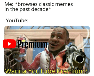 Just won't stop!: Me: *browses classic memes  in the past decade*  YouTube:  C Premium  Cran  Wanna YouTube Premium? Just won't stop!