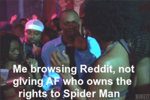 All day: Me browsing Reddit, not  giving AF who owns the  rights to Spider Man  MONKEY All day