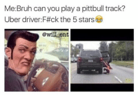 Memes, Uber Driver, and Bristol: Me Bruh can you play a pittbull track?  Uber driver F#ck the 5 stars  @will ent 😂😂😂🚕🚕🚙🚙👇 Save yourself a £15 journey by signing up to uber using the code *WILLENT* 👈 - GET HOME FOR FREE ON ME! 😎 READINFO 👇 1. DOWNLOAD THE UBER APP FROM THE STORE 2. CREATE AN ACCOUNT WITH UBER 3. ENTER PROMO CODE *WILLENT* 4. ENJOY YOUR £15 FREE UBER RIDE! PROVIDING A WORLDWIDE SERVICE 🌍🌍 🚕🚕🚕🚕🚕🚕🚕🚕🚕🚕🚕🚕 PROMOCODE: *WILLENT* (CLICK THE LINK IN THE BIO TO GET STARTED) - ➡️MAKE SURE YOU USE YOUR CODE BEFORE EXPIRATION DATE ⬅️😎 - UK London Birmingham Liverpool Carnival Leeds Southampton Portsmouth Uber Belfast Bristol Dublin Nottinghill NottinghillCarnival Leicester Nottingham Manchester Merseyside Newcastle Cab FreeRide Weekend UK 2016 Summer UberCodes UberEverywhere