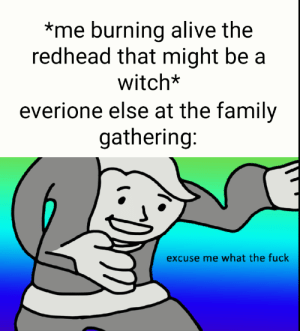 Alive, Family, and Fuck: *me burning alive the  redhead that might be a  witch*  everione else at the family  gathering:  excuse me what the fuck The old days...