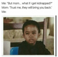 """If I Get Kidnapped: Me: """"But mom... what if i get kidnapped?""""  Mom: Trust me, they will bring you back.'  Me:"""