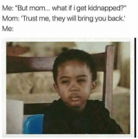 "Click, Funny, and Instagram: Me: ""But mom... what if i get kidnapped?""  Mom: Trust me, they will bring you back.'  Me: @wackyypics posted to Instagram: Click bio link for funny memes daily. #instalike #like4like #instafollow #meme #memes #funnymemes #cringe #funnyaf #hilarious #funnymeme #funnypictures #funnypicture #funnypic #funnypics #instalike #instamemes #lol #funnystuff #humor"