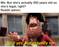 Actually: Me: But she's actually 500 years old so  she's legal, right'?  Reddit admin:  Well yes, but actually no