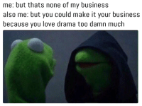 me: but thats none of my business  also me: but you could make it your business  because you love drama too damn much