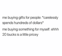 20 Bucks, Bucks, and For: me buying gifts for people: *carelessly  spends hundreds of dollars*  me buying something for myself: ehhh  20 bucks is a little pricey