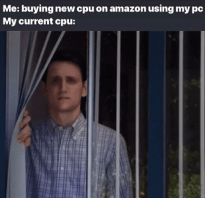Amazon, Cpu, and New: Me: buying new cpu on amazon using my pc  My current cpu: *cries in ones and zeroes*