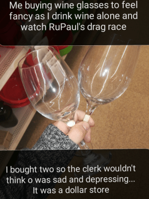 Gay🍷irl: Me buying wine glasses to feel  fancy as I drink wine alone and  watch RuPaul's drag race  I bought two so the clerk wouldn't  think o was sad and depressing...  It was a dollar store Gay🍷irl