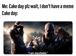 """Ahhhhh, I didn't realize what today was, I'm unprepared: Me: Cake day plz wait, I don't have a meme  Cake day:  """"I am inevitable."""" Ahhhhh, I didn't realize what today was, I'm unprepared"""
