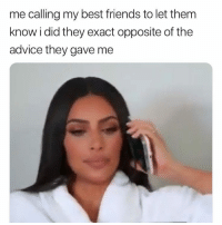 Advice, Friends, and Memes: me calling my best friends to let them  know i did they exact opposite of the  advice they gave me See what had happened was