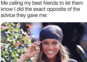 My 1st meme dump!: Me calling my best friends to let them  know I did the exact opposite of the  advice they gave me: My 1st meme dump!
