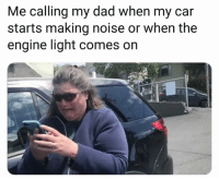 car: Me calling my dad when my car  starts making noise or when the  engine light comes on