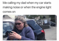Dad, Funny, and Lol: Me calling my dad when my car starts  making noise or when the engine light  comes on Help !!! Lol