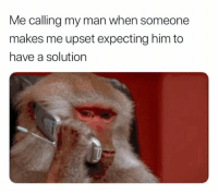 Me calling my man when someone  makes me upset expecting him to  have a solution