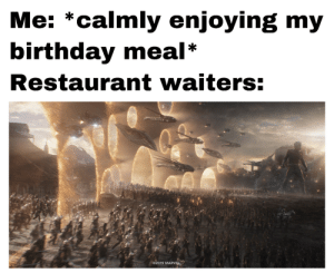 Why do I hear boss music: Me: *calmly enjoying my  birthday meal  Restaurant waiters:  2019 MARVEL Why do I hear boss music