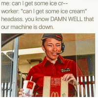 """Memes, Ice Cream, and Headass: me: can get some ice cr  worker: """"can l get some ice cream""""  headass, you know DAMN WELL that  our machine is down. 😂😂😂 - 420 Dankmemes Relatable Dank MarchMadness HoodJokes Hilarious Comedy HoodHumor ZeroChill Jokes Funny KanyeWest KimKardashian BlackPeopleMemes KylieJenner JustinBieber Squad Crazy Omg Accurate Kardashians Epic ItsLit Weed TagSomeone Memes kobybryant Savage drake"""