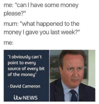 """David Cameron: me: """"can have some money  please?""""  mum: """"what happened to the  money I gave you last week?""""  me:  """"I obviously can't  point to every  source of every bit  of the money  David Cameron  NEWS"""