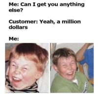 Yeah, MeIRL, and Can: Me: Can I get you anything  else?  Customer: Yeah, a million  dollarS  Me: meirl