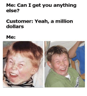 Dank, Life, and Memes: Me: Can I get you anything  else?  Customer: Yeah, a million  dollars  Me: Retail life in a nutshell by Yink-Dinkers FOLLOW HERE 4 MORE MEMES.