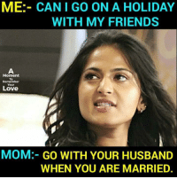 Love Mom: ME:- CAN I GO ON A HOLIDAY  WITH MY FRIENDS  Moment  To  Remember  Your  Love  MOM:- GO WITH YOUR HUSBAND  WHEN YOU ARE MARRIED.