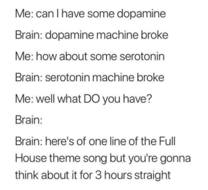Dank, Memes, and Target: Me: can I have some dopamine  Brain: dopamine machine broke  Me: how about some serotonin  Brain: serotonin machine broke  Me: well what DO you have?  Brain:  Brain: here's of one line of the Full  House theme song but you're gonna  think about it for 3 hours straight meirl by ComradePoolio MORE MEMES