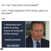"""David Cameron, Money, and Source: me: """"Can I have some money please?""""  mum: """"what happened to the money l gave you  last week?""""  me:  """"I obviously can't  point to every  source of every bit  of the money  David Cameron  iwNEWS  SP 😂😂😂"""