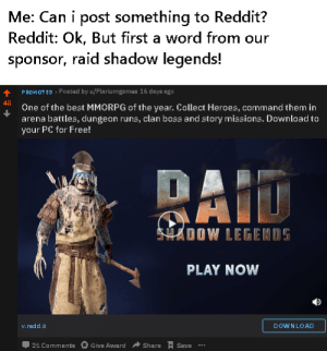 OH NO: Me: Can i post something to Reddit?  Reddit: Ok, But first a word from our  sponsor, raid shadow legends!  PROMOTED · Poated by u/Plariumgamea 16 daya ago  48  One of the best MMORPG of the year. Collect Heroes, command them in  arena battles, dungeon runs, clan boss and story missions. Download to  your PC for Free!  RAID  SHADOW LEGENDS  PLAY NOW  v.redd.it  DOWNLOAD  31 Comments  Give Award  Share  Save OH NO