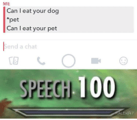 Anaconda, Memes, and Chat: ME  Can l eat your dog  *pet  Can I eat your pet  Send a chat  SPEECH 100  ALEx147 So yes or no via /r/memes https://ift.tt/2SJ94ZM