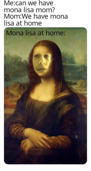 Picazo: Me:can we have  mona lisa mom?  Mom:We have mona  lisa at home  Mona lisa at home: Picazo