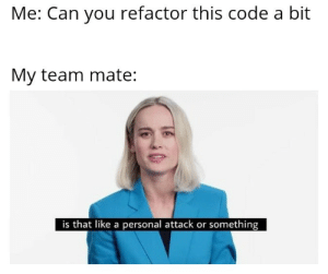It definitely is: Me: Can you refactor this code a bit  My team mate  is that like a personal attack or something It definitely is