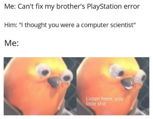 """Did you try restarting it?"": Me: Can't fix my brother's PlayStation error  Him: ""I thought you were a computer scientist""  Me:  Listen here, you  little shit ""Did you try restarting it?"""