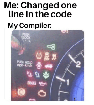 We all have that freaking out Compiler, am i right C++: Me: Changed one  line in the code  My Compiler:  PUSH  CLOCK  $2  PUSH HOLD  mph-km/h  BRAKE  1 We all have that freaking out Compiler, am i right C++