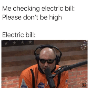 Electric Bill: Me checking electric bill:  Please don't be high  Electric bill:  NASA