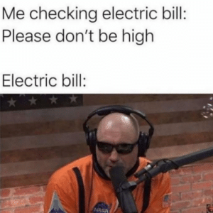 Meirl: Me checking electric bill:  Please don't be high  Electric bill:  NASA Meirl