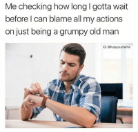 Snapchat: dankmemesgang 🔥: Me checking how long l gotta wait  before can blame all my actions  on just being a grumpy old man  IG: @fvcky oumeme Snapchat: dankmemesgang 🔥