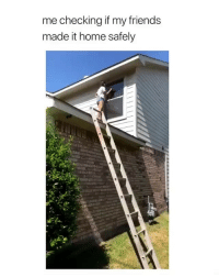 Friends, Funny, and Home: me checking if my friends  made it home safely Lmaooo tag that friend 😂💀