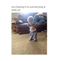 Bodies , Summer, and Sleeping: me checking if my summer body is  ready yet yan went to sleep on me sad face