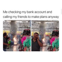 Friends, Bank, and Girl Memes: Me checking my bank account and  calling my friends to make plans anyway  499 oh my gosh me