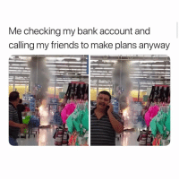 Friends, Memes, and Yeah: Me checking my bank account and  calling my friends to make plans anyway  49 Yeah, we're good for tonight bro