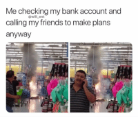 Friends, Memes, and Bank: Me checking my bank account and  calling my friends to make plans  anyway  OwillLent  49 😂😂