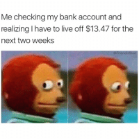 Food, Funny, and Bank: Me checking my bank account and  realizing I have to live off $13.47 for the  next two weeks  Friendofbae Perfect time to go on the no food diet I've been contemplating @friendofbae 😅😅