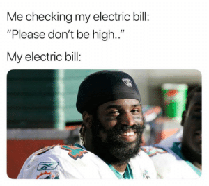 """Electric Bill: Me checking my electric bil:  """"Please don't be high.""""  My electric bill:"""
