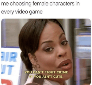 This was me with every video game: me choosing female characters in  every video game  IR  T  YOU CAN'T FIGHT CRIME  IF YOU AIN'T CUTE. This was me with every video game