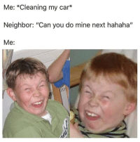 """Dank Memes, Mine, and Car: Me: *Cleaning my car*  Neighbor: """"Can you do mine next hahaha""""  Me: havent heard that one before"""
