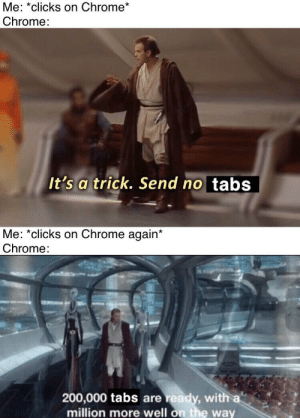 No they are not magnificent: Me: *clicks on Chrome*  Chrome:  It's a trick. Send no tabs  Me: *clicks on Chrome again*  Chrome:  200,000 tabs are ready, with a  million more well on the way No they are not magnificent