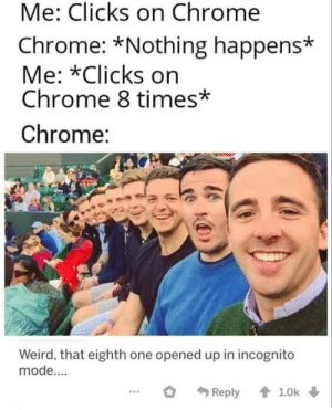 Phone clean meme dump: Me: Clicks on Chrome  Chrome: *Nothing happens*  Me: *Clicks on  Chrome 8 times*  Chrome:  Weird, that eighth one opened up in incognito  mode....  1.0k  Reply Phone clean meme dump